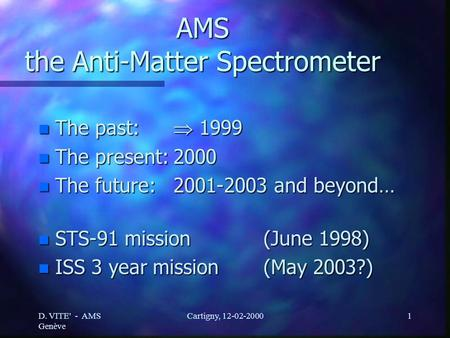 D. VITE' - AMS Genève Cartigny, 12-02-20001 AMS the Anti-Matter Spectrometer n The past:  1999 n The present:2000 n The future:2001-2003 and beyond… n.