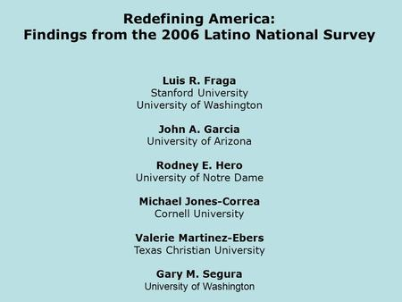 Redefining America: Findings from the 2006 Latino National Survey Luis R. Fraga Stanford University University of Washington John A. Garcia University.