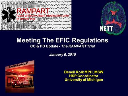 Deneil Kolk MPH, MSW HSP Coordinator University of Michigan Meeting The EFIC Regulations CC & PD Update - The RAMPART Trial January 6, 2010.