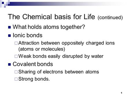 1 The Chemical basis for Life (continued) What holds atoms together? Ionic bonds  Attraction between oppositely charged ions (atoms or molecules)  Weak.