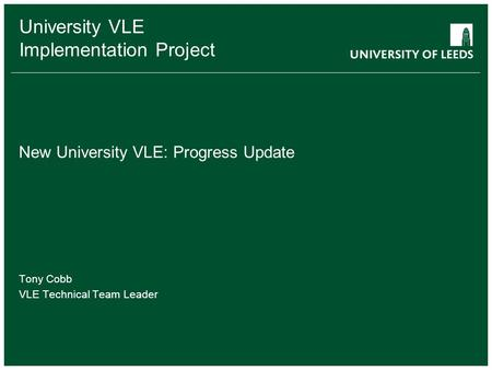 University VLE Implementation Project New University VLE: Progress Update Tony Cobb VLE Technical Team Leader.