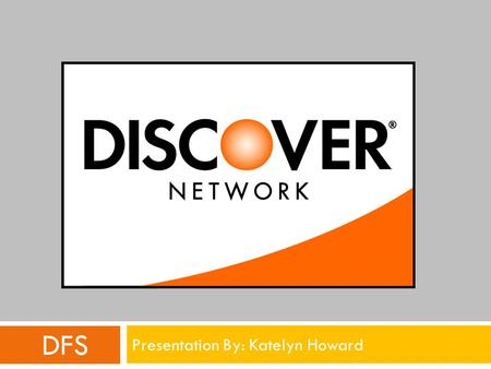 DFS Presentation By: Katelyn Howard. Overview: Discover Financial Services  Issues credit cards and acquires transactions  Operates a closed-loop credit.