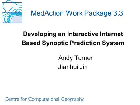 MedAction Work Package 3.3 Developing an Interactive Internet Based Synoptic Prediction System Andy Turner Jianhui Jin.