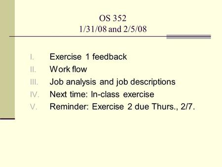 OS 352 1/31/08 and 2/5/08 I. Exercise 1 feedback II. Work flow III. Job analysis and job descriptions IV. Next time: In-class exercise V. Reminder: Exercise.