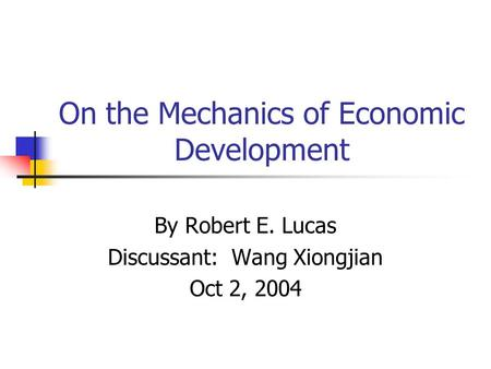 On the Mechanics of Economic Development By Robert E. Lucas Discussant: Wang Xiongjian Oct 2, 2004.