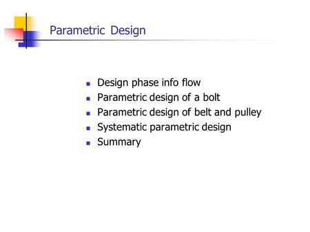 Parametric Design Design phase info flow Parametric design of a bolt Parametric design of belt and pulley Systematic parametric design Summary.