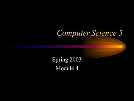 Computer Science 5 Spring 2003 Module 4 10/10/03 8:37 AM.