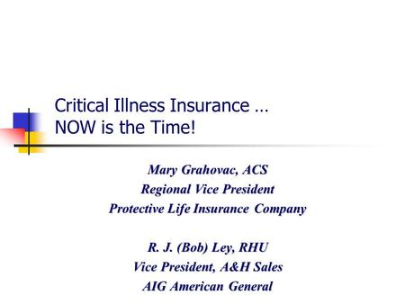PLAG.2789.02.06 Critical Illness Insurance … NOW is the Time! Mary Grahovac, ACS Regional Vice President Protective Life Insurance Company R. J. (Bob)