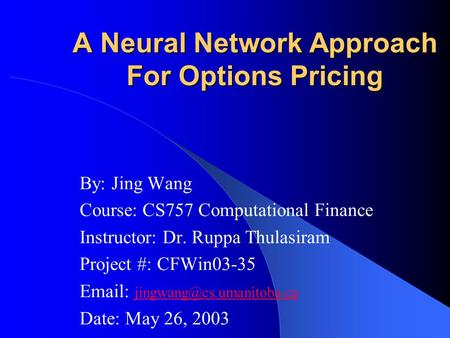 A Neural Network Approach For Options Pricing By: Jing Wang Course: CS757 Computational Finance Instructor: Dr. Ruppa Thulasiram Project #: CFWin03-35.