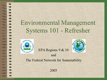 Environmental Management Systems 101 - Refresher EPA Regions 9 & 10 and The Federal Network for Sustainability 2005.