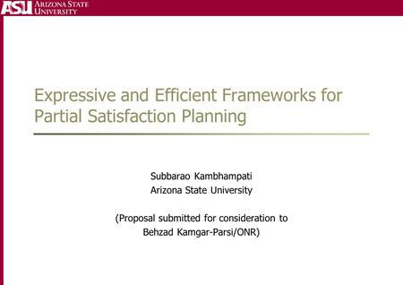 Expressive and Efficient Frameworks for Partial Satisfaction Planning Subbarao Kambhampati Arizona State University (Proposal submitted for consideration.