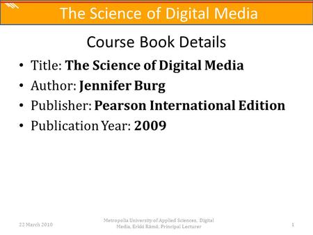 The Science of Digital Media Title: The Science of Digital Media Author: Jennifer Burg Publisher: Pearson International Edition Publication Year: 2009.
