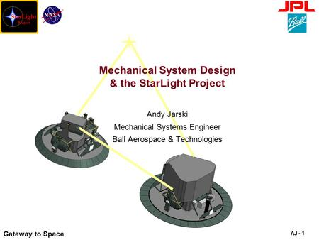 Gateway to Space AJ - 1 Mechanical System Design & the StarLight Project Andy Jarski Mechanical Systems Engineer Ball Aerospace & Technologies.