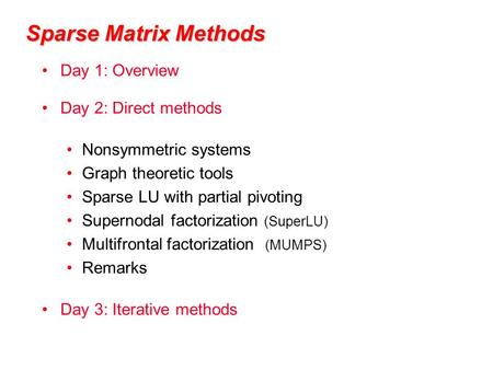 Sparse Matrix Methods Day 1: Overview Day 2: Direct methods Nonsymmetric systems Graph theoretic tools Sparse LU with partial pivoting Supernodal factorization.
