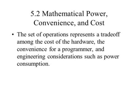 5.2 Mathematical Power, Convenience, and Cost The set of operations represents a tradeoff among the cost of the hardware, the convenience for a programmer,