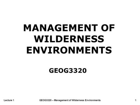 GEOG3320 – Management of Wilderness Environments1Lecture 1 MANAGEMENT OF WILDERNESS ENVIRONMENTS GEOG3320.