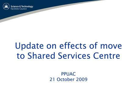 Update on effects of move to Shared Services Centre PPUAC 21 October 2009.