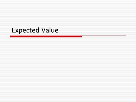 Expected Value.  In gambling on an uncertain future, knowing the odds is only part of the story!  Example: I flip a fair coin. If it lands HEADS, you.