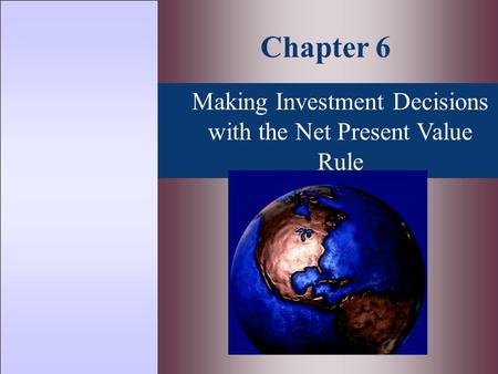 Making Investment Decisions with the Net Present Value Rule Chapter 6.