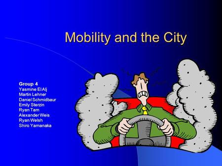 Mobility and the City Group 4 Yasmine El Alj Martin Lehner Daniel Schmidbaur Emily Sterzin Ryan Tam Alexander Weis Ryan Welsh Shiro Yamanaka.