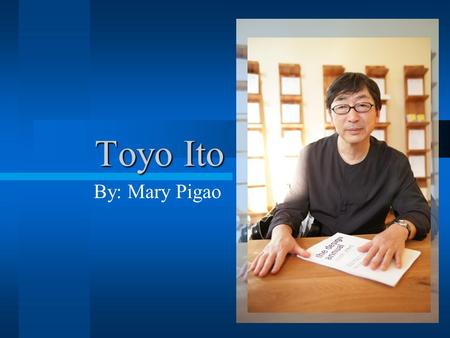 Toyo Ito By: Mary Pigao. Toyo Ito Japanese urban architect Know for his abstract designs Born on Japan in 1941 In 1965 graduated from Tokyo University,