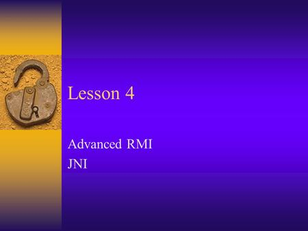 Lesson 4 Advanced RMI JNI. Some Misc real-world issues.