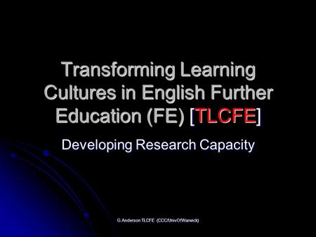 G.Anderson TLCFE (CCC/UnivOfWarwick) Transforming Learning Cultures in English Further Education (FE) [TLCFE] Developing Research Capacity.