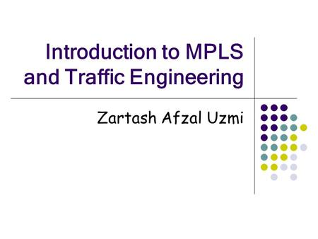 Introduction to MPLS and Traffic Engineering Zartash Afzal Uzmi.