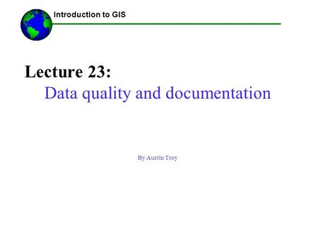 Lecture 23: Data quality and documentation By Austin Troy ------Using GIS-- Introduction to GIS.