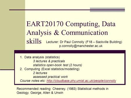 EART20170 Computing, Data Analysis & Communication skills Lecturer: Dr Paul Connolly (F18 – Sackville Building) 1. Data analysis.