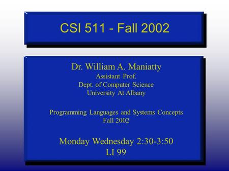 CSI 511 - Fall 2002 Dr. William A. Maniatty Assistant Prof. Dept. of Computer Science University At Albany Programming Languages and Systems Concepts Fall.