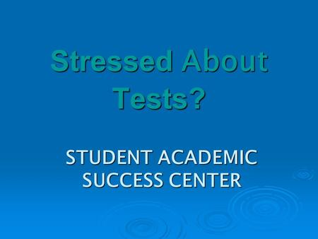 STUDENT ACADEMIC SUCCESS CENTER Stressed About Tests?
