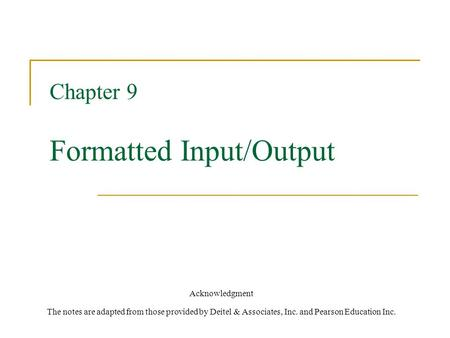 Chapter 9 Formatted Input/Output Acknowledgment The notes are adapted from those provided by Deitel & Associates, Inc. and Pearson Education Inc.