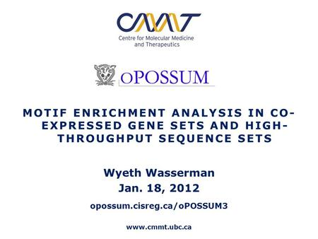 Www.cmmt.ubc.ca MOTIF ENRICHMENT ANALYSIS IN CO- EXPRESSED GENE SETS AND HIGH- THROUGHPUT SEQUENCE SETS Wyeth Wasserman Jan. 18, 2012 opossum.cisreg.ca/oPOSSUM3.