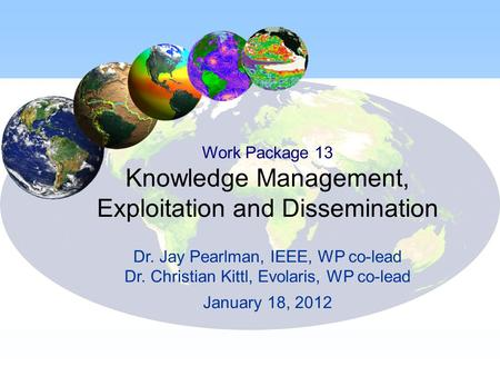 Work Package 13 Knowledge Management, Exploitation and Dissemination Dr. Jay Pearlman, IEEE, WP co-lead Dr. Christian Kittl, Evolaris, WP co-lead January.