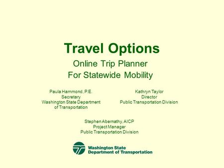 Travel Options Online Trip Planner For Statewide Mobility Paula Hammond, P.E. Secretary Washington State Department of Transportation Kathryn Taylor Director.