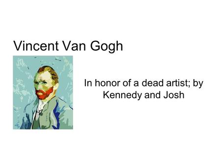 Vincent Van Gogh In honor of a dead artist; by Kennedy and Josh.