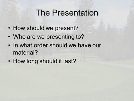 The Presentation How should we present? Who are we presenting to? In what order should we have our material? How long should it last?