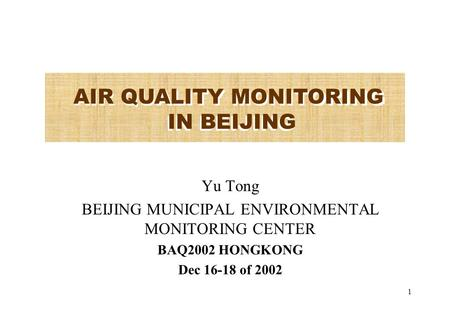 1 Yu Tong BEIJING MUNICIPAL ENVIRONMENTAL MONITORING CENTER BAQ2002 HONGKONG Dec 16-18 of 2002 AIR QUALITY MONITORING IN BEIJING.