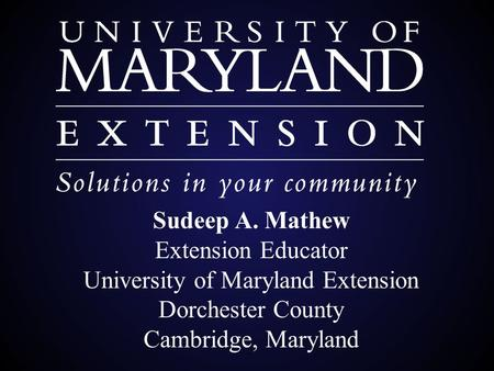 Sudeep A. Mathew Extension Educator University of Maryland Extension Dorchester County Cambridge, Maryland.