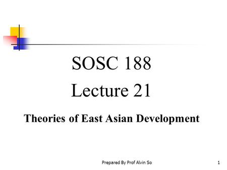 Prepared By Prof Alvin So1 SOSC 188 Lecture 21 Theories of East Asian Development.