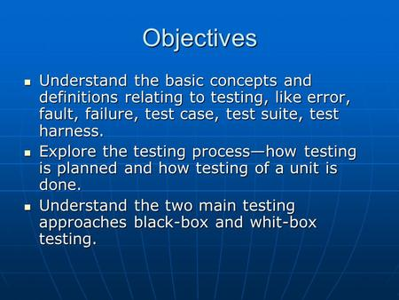 Objectives Understand the basic concepts and definitions relating to testing, like error, fault, failure, test case, test suite, test harness. Understand.