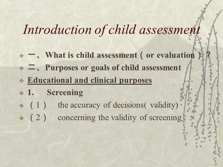 Introduction of child assessment  一、 What is child assessment ( or evaluation )?  二、 Purposes or goals of child assessment  Educational and clinical.
