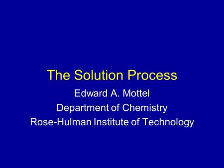 The Solution Process Edward A. Mottel Department of Chemistry Rose-Hulman Institute of Technology.