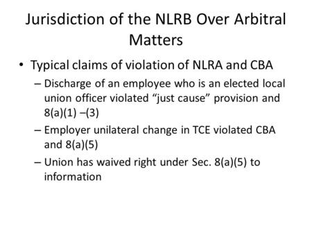 Jurisdiction of the NLRB Over Arbitral Matters Typical claims of violation of NLRA and CBA – Discharge of an employee who is an elected local union officer.