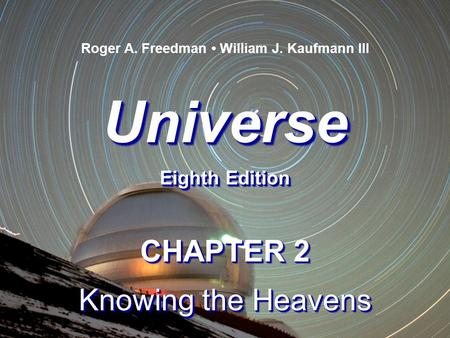 Universe Eighth Edition Universe Roger A. Freedman William J. Kaufmann III CHAPTER 2 Knowing the Heavens CHAPTER 2 Knowing the Heavens.