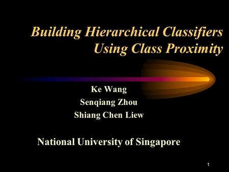 1 Building Hierarchical Classifiers Using Class Proximity Ke Wang Senqiang Zhou Shiang Chen Liew National University of Singapore.