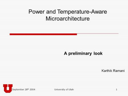 September 28 th 2004University of Utah1 A preliminary look Karthik Ramani Power and Temperature-Aware Microarchitecture.