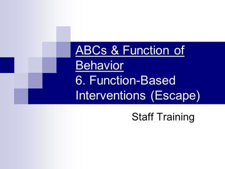 ABCs & Function of Behavior 6. Function-Based Interventions (Escape) Staff Training.
