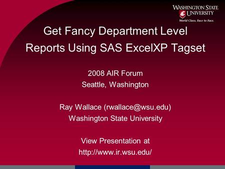 Get Fancy Department Level Reports Using SAS ExcelXP Tagset 2008 AIR Forum Seattle, Washington Ray Wallace Washington State University.